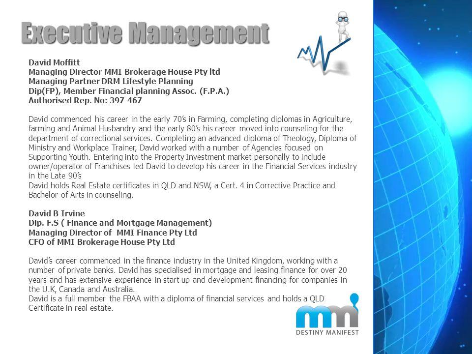 Executive Management David Moffitt Managing Director MMI Brokerage House Pty ltd Managing Partner DRM Lifestyle Planning Dip(FP), Member Financial pla