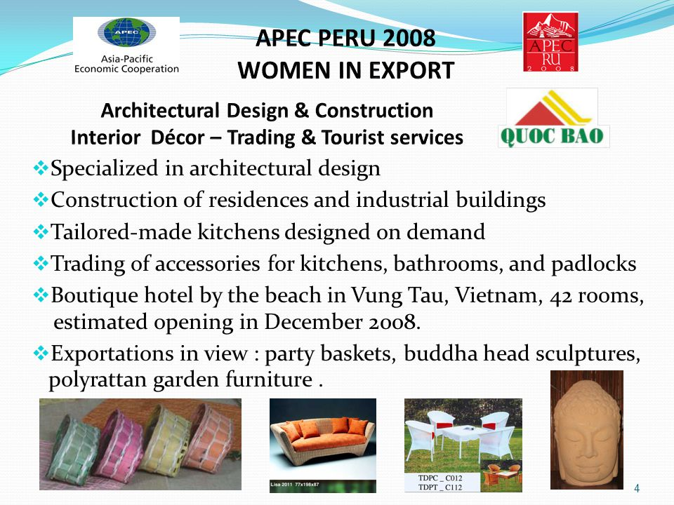 APEC PERU 2008 WOMEN IN EXPORT Architectural Design & Construction – Interior Décor – Trading & Tourist services A clean house brings Freshness A nice kitchen gives Delicious Food 3 15 years of experience in architectural design and construction Sales agent of kitchen accessories and Gago wooden floor 200 employees for construction works Own workshop for tailored-made wooden furniture