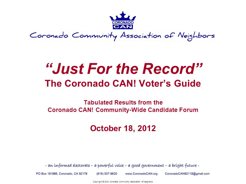 Just For the Record The Coronado CAN! Voters Guide Tabulated Results from the Coronado CAN! Community-Wide Candidate Forum October 18, 2012 Copyright