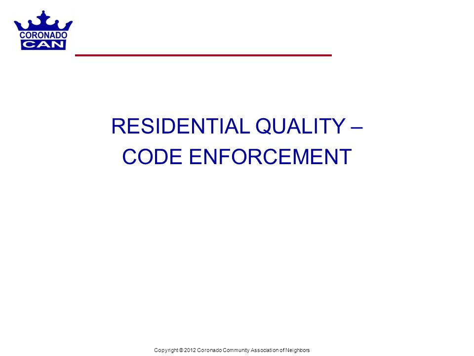 Copyright © 2012 Coronado Community Association of Neighbors RESIDENTIAL QUALITY – CODE ENFORCEMENT