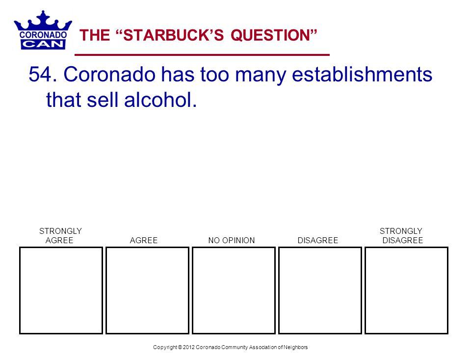 Copyright © 2012 Coronado Community Association of Neighbors THE STARBUCKS QUESTION 54. Coronado has too many establishments that sell alcohol. STRONG