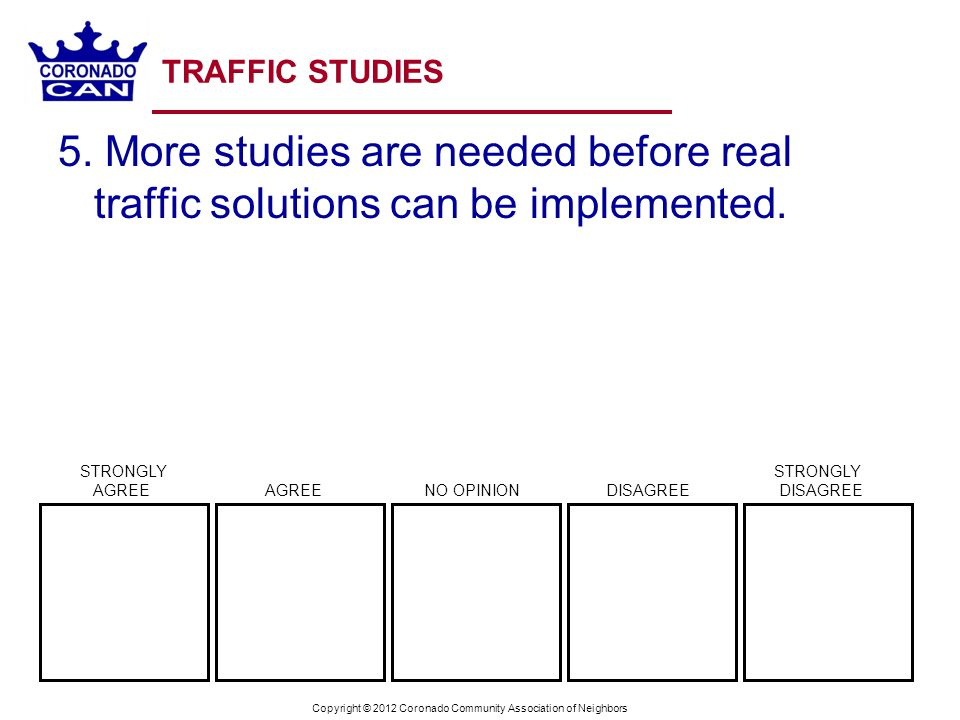 Copyright © 2012 Coronado Community Association of Neighbors TRAFFIC STUDIES 5. More studies are needed before real traffic solutions can be implement
