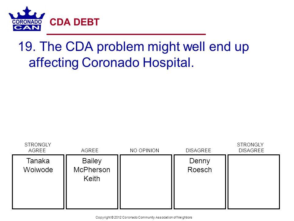 Copyright © 2012 Coronado Community Association of Neighbors CDA DEBT 19. The CDA problem might well end up affecting Coronado Hospital. Denny Roesch
