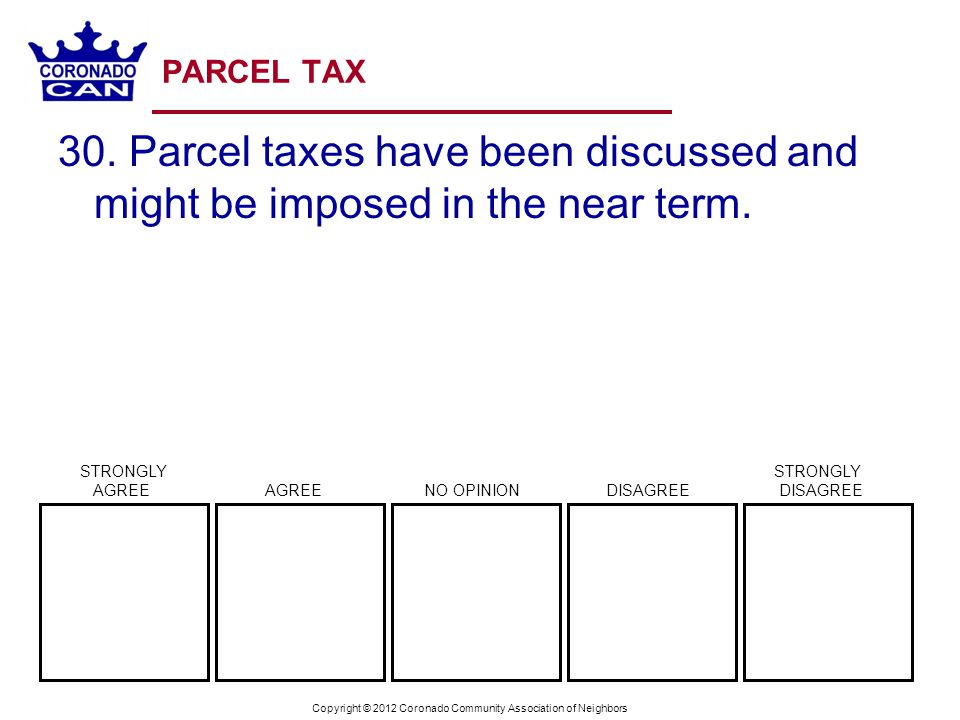 Copyright © 2012 Coronado Community Association of Neighbors PARCEL TAX 30. Parcel taxes have been discussed and might be imposed in the near term. ST