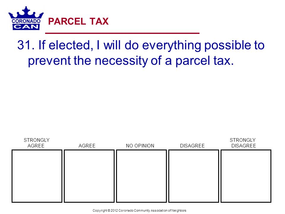 Copyright © 2012 Coronado Community Association of Neighbors PARCEL TAX 31. If elected, I will do everything possible to prevent the necessity of a pa