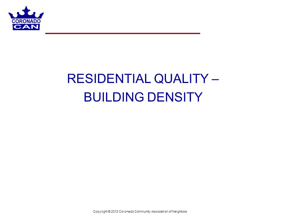 Copyright © 2012 Coronado Community Association of Neighbors RESIDENTIAL QUALITY – BUILDING DENSITY