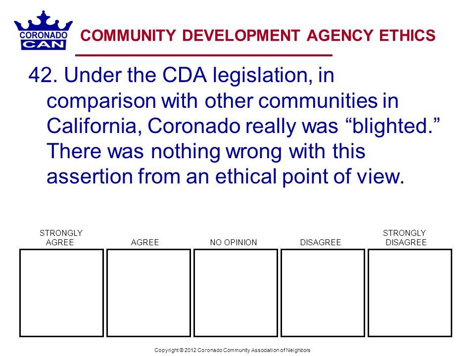 Copyright © 2012 Coronado Community Association of Neighbors COMMUNITY DEVELOPMENT AGENCY ETHICS 42. Under the CDA legislation, in comparison with oth