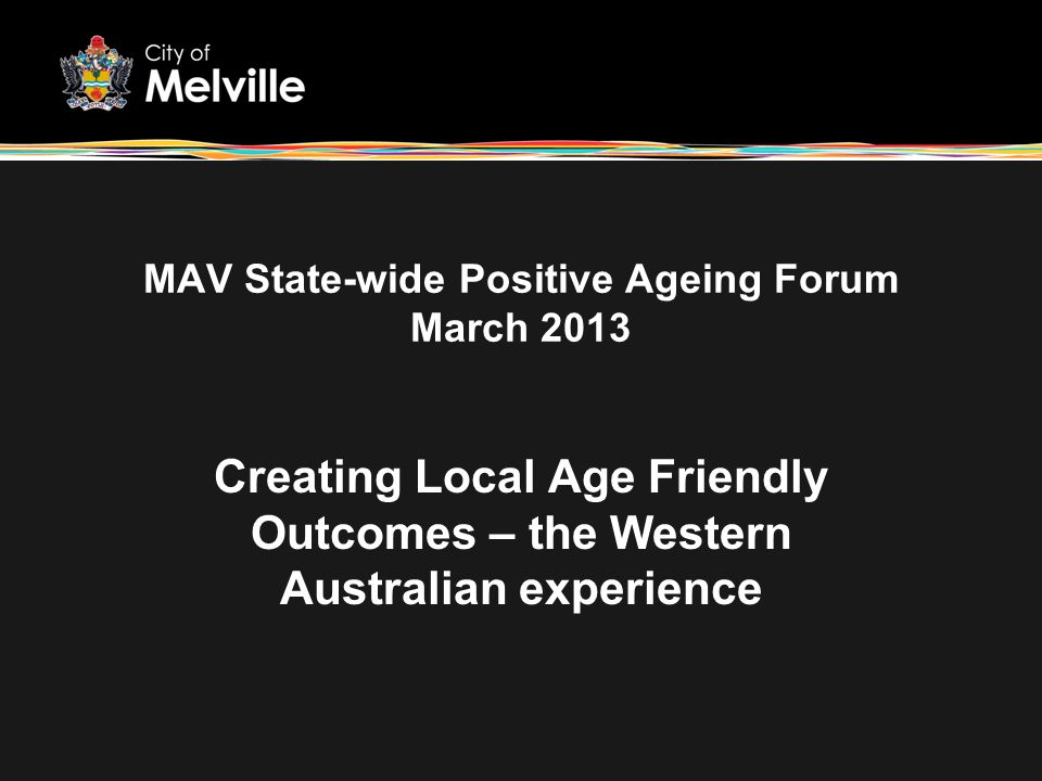 MAV State-wide Positive Ageing Forum March 2013 Creating Local Age Friendly Outcomes – the Western Australian experience