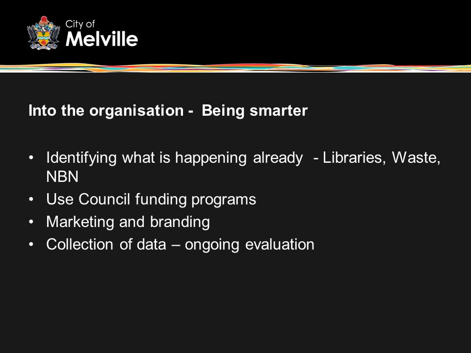 Into the organisation - Being smarter Identifying what is happening already - Libraries, Waste, NBN Use Council funding programs Marketing and brandin