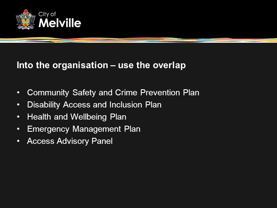 Into the organisation – use the overlap Community Safety and Crime Prevention Plan Disability Access and Inclusion Plan Health and Wellbeing Plan Emer