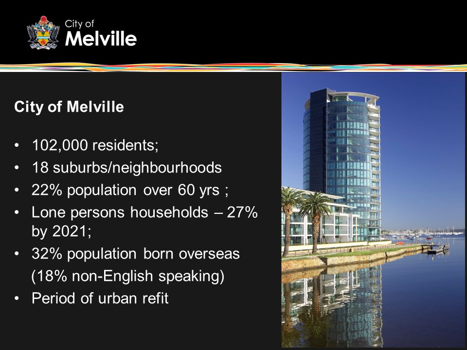 City of Melville 102,000 residents; 18 suburbs/neighbourhoods 22% population over 60 yrs ; Lone persons households – 27% by 2021; 32% population born