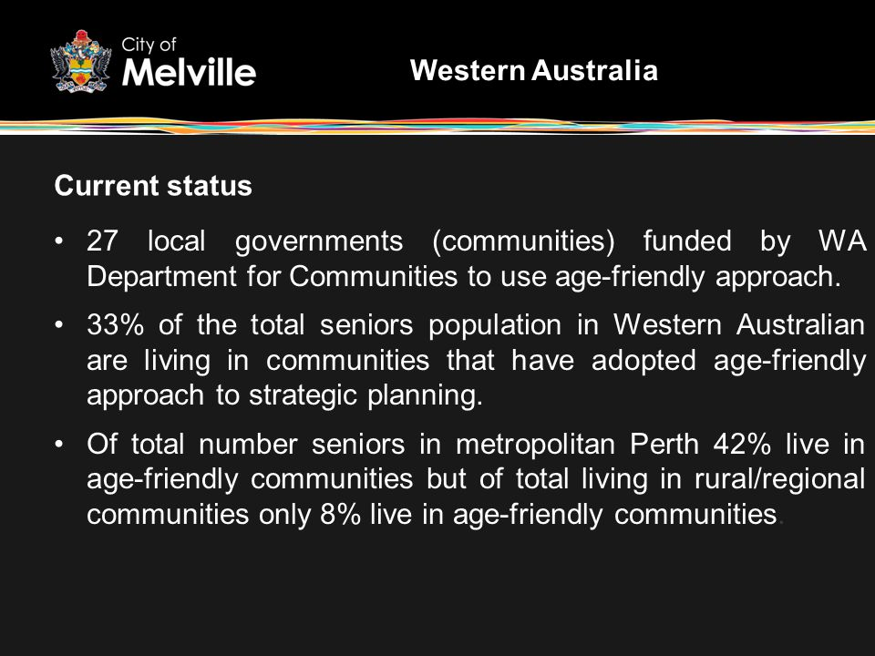 Current status 27 local governments (communities) funded by WA Department for Communities to use age-friendly approach. 33% of the total seniors popul