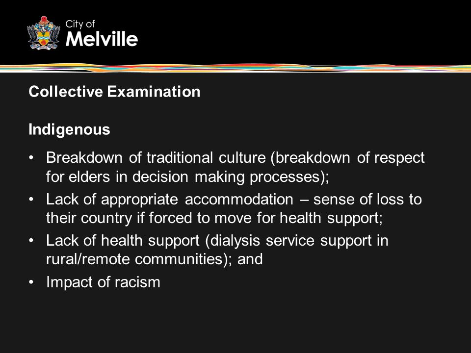Collective Examination Indigenous Breakdown of traditional culture (breakdown of respect for elders in decision making processes); Lack of appropriate