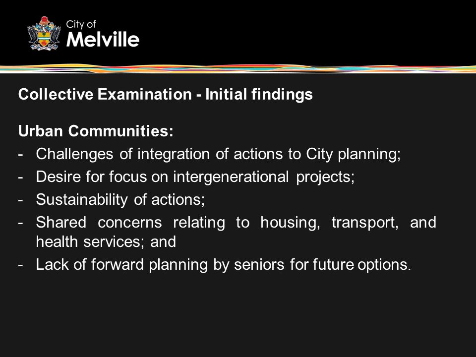 Collective Examination - Initial findings Urban Communities: -Challenges of integration of actions to City planning; -Desire for focus on intergenerat