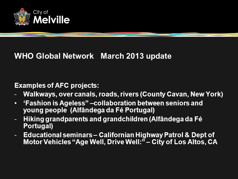 WHO Global Network March 2013 update Examples of AFC projects: -Walkways, over canals, roads, rivers (County Cavan, New York) Fashion is Ageless –coll