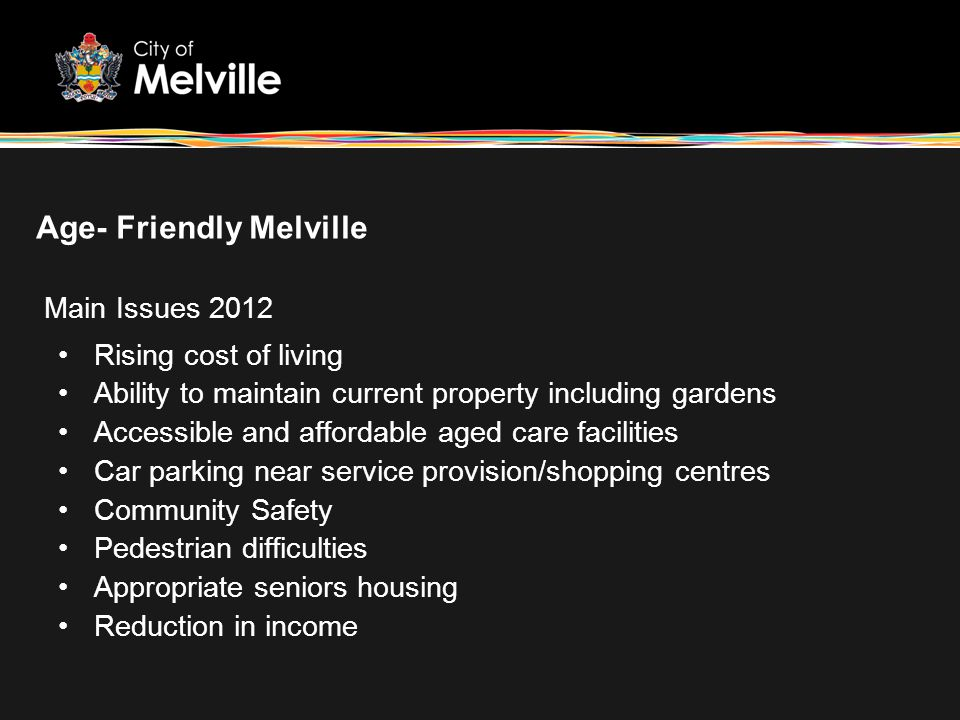 Age- Friendly Melville Rising cost of living Ability to maintain current property including gardens Accessible and affordable aged care facilities Car