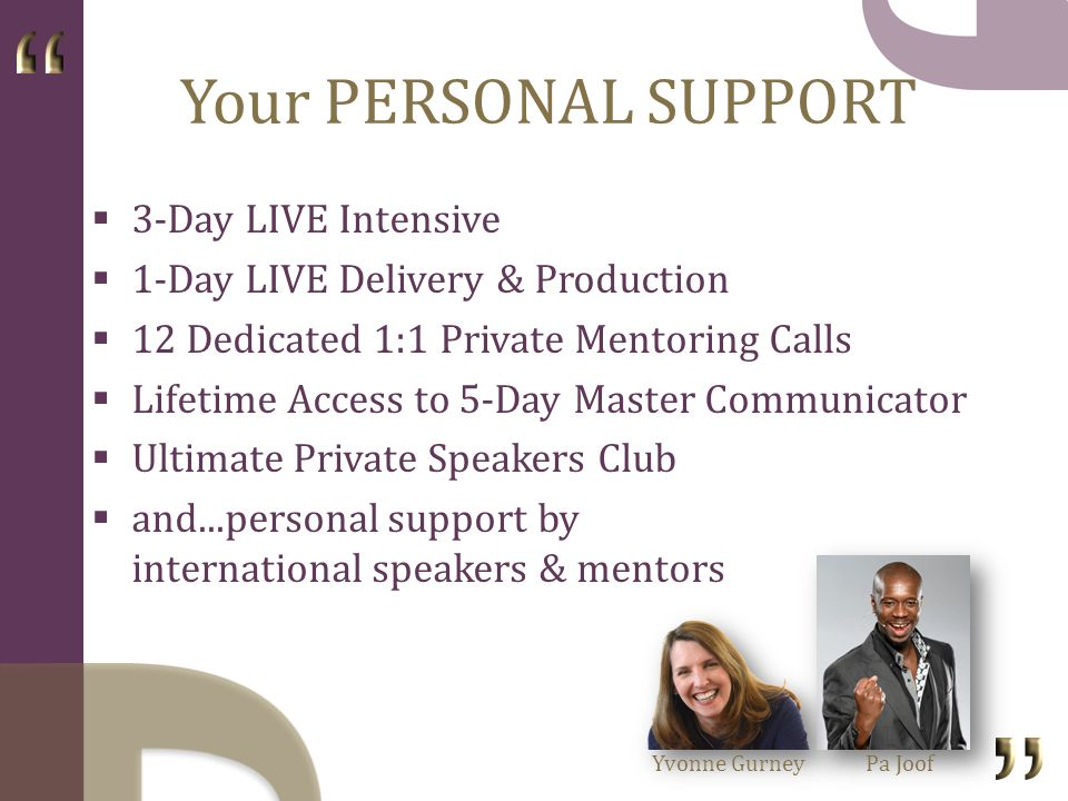 Your PERSONAL SUPPORT 3-Day LIVE Intensive 1-Day LIVE Delivery & Production 12 Dedicated 1:1 Private Mentoring Calls Lifetime Access to 5-Day Master Communicator Ultimate Private Speakers Club and...personal support by international speakers & mentors Yvonne GurneyPa Joof