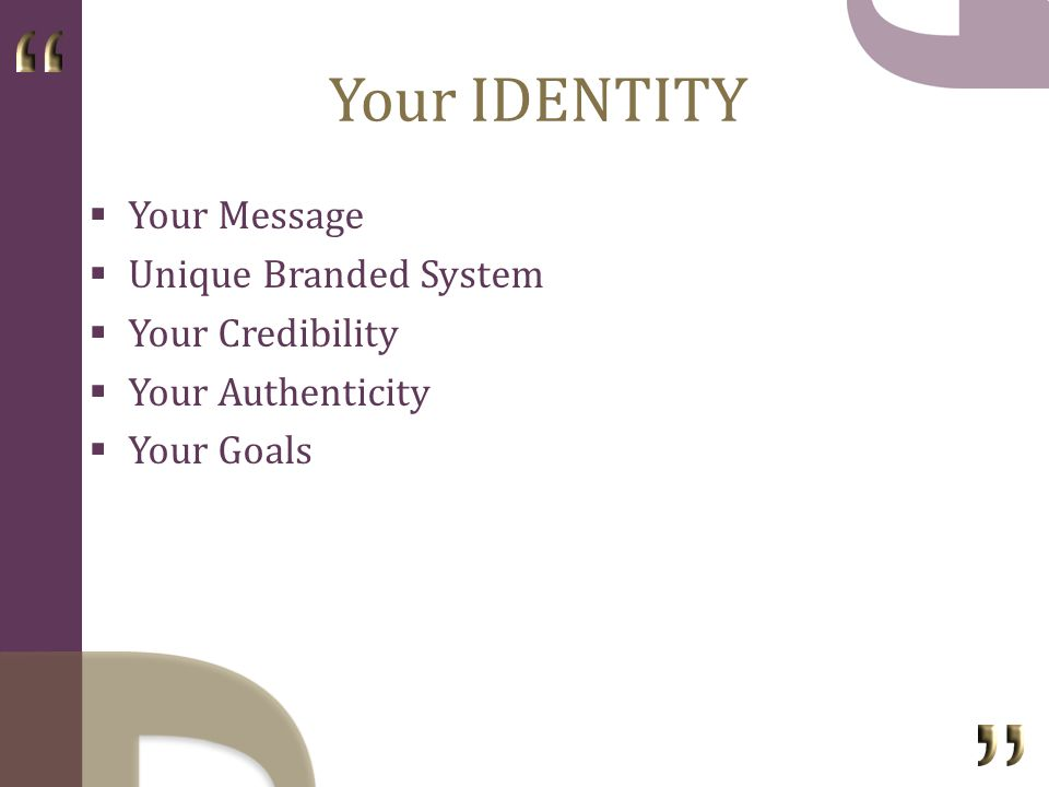 Your IDENTITY Your Message Unique Branded System Your Credibility Your Authenticity Your Goals