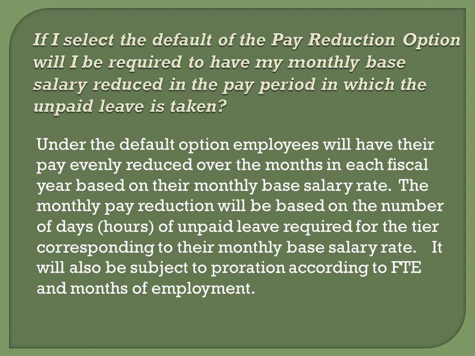 Under the default option employees will have their pay evenly reduced over the months in each fiscal year based on their monthly base salary rate.