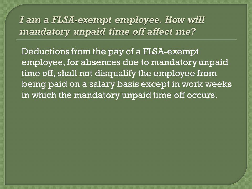 Deductions from the pay of a FLSA-exempt employee, for absences due to mandatory unpaid time off, shall not disqualify the employee from being paid on a salary basis except in work weeks in which the mandatory unpaid time off occurs.
