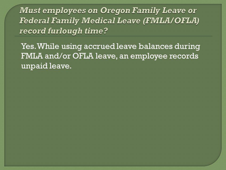 Yes. While using accrued leave balances during FMLA and/or OFLA leave, an employee records unpaid leave.