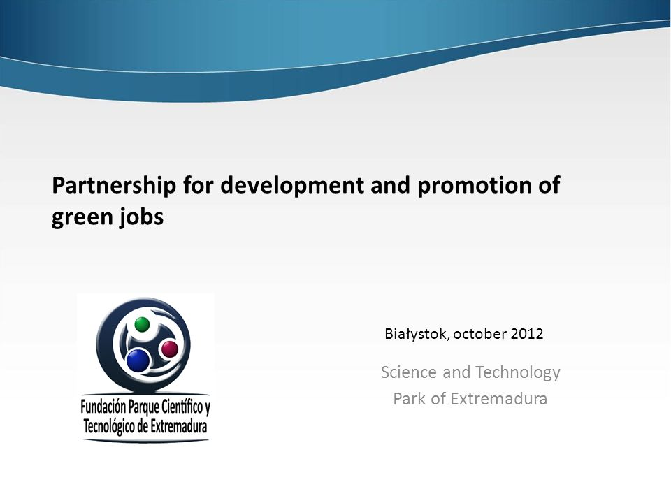 Partnership for development and promotion of green jobs Science and Technology Park of Extremadura Białystok, october 2012