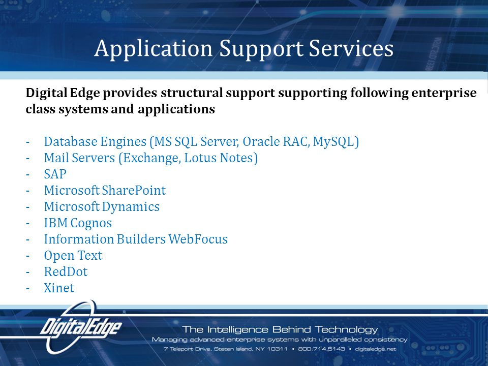 Application Support Services Digital Edge provides structural support supporting following enterprise class systems and applications -Database Engines (MS SQL Server, Oracle RAC, MySQL) -Mail Servers (Exchange, Lotus Notes) -SAP -Microsoft SharePoint -Microsoft Dynamics -IBM Cognos -Information Builders WebFocus -Open Text -RedDot -Xinet