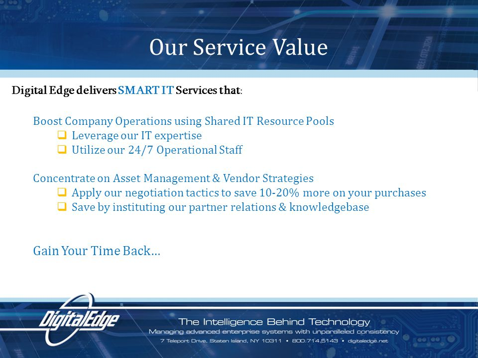 Boost Company Operations using Shared IT Resource Pools Leverage our IT expertise Utilize our 24/7 Operational Staff Concentrate on Asset Management & Vendor Strategies Apply our negotiation tactics to save 10-20% more on your purchases Save by instituting our partner relations & knowledgebase Gain Your Time Back… Our Service Value Digital Edge delivers SMART IT Services that :