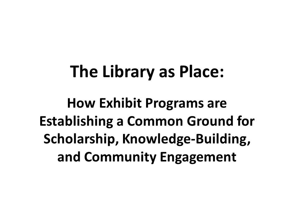 The Library as Place: How Exhibit Programs are Establishing a Common Ground for Scholarship, Knowledge-Building, and Community Engagement