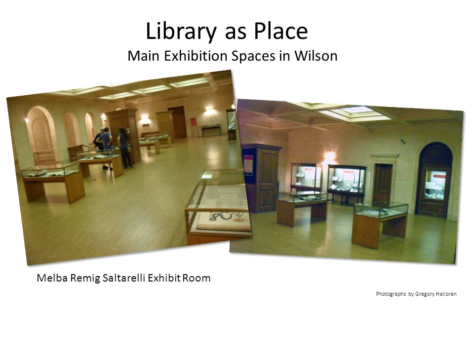 Library as Place Main Exhibition Spaces in Wilson Melba Remig Saltarelli Exhibit Room Photographs by Gregory Halloran