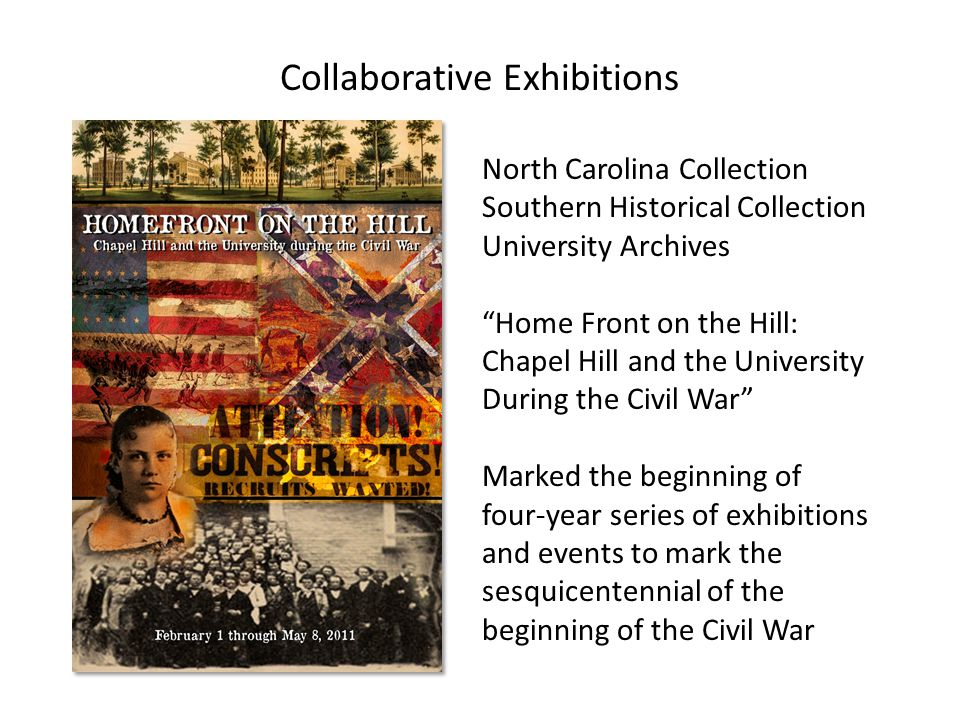 Collaborative Exhibitions North Carolina Collection Southern Historical Collection University Archives Home Front on the Hill: Chapel Hill and the University During the Civil War Marked the beginning of four-year series of exhibitions and events to mark the sesquicentennial of the beginning of the Civil War