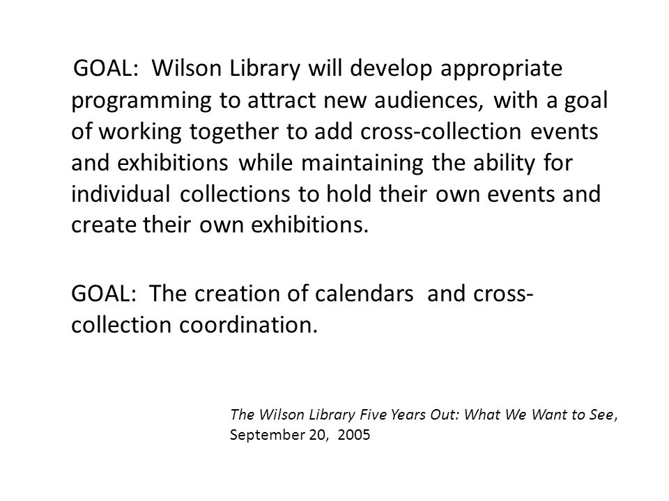 GOAL: Wilson Library will develop appropriate programming to attract new audiences, with a goal of working together to add cross-collection events and exhibitions while maintaining the ability for individual collections to hold their own events and create their own exhibitions.