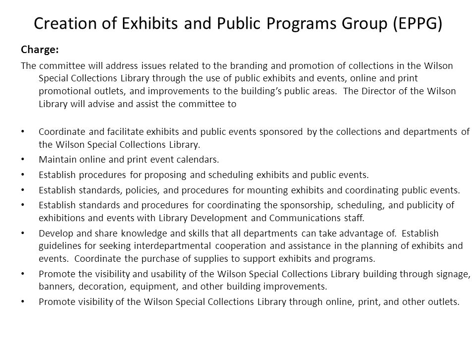 Creation of Exhibits and Public Programs Group (EPPG) Charge: The committee will address issues related to the branding and promotion of collections in the Wilson Special Collections Library through the use of public exhibits and events, online and print promotional outlets, and improvements to the buildings public areas.