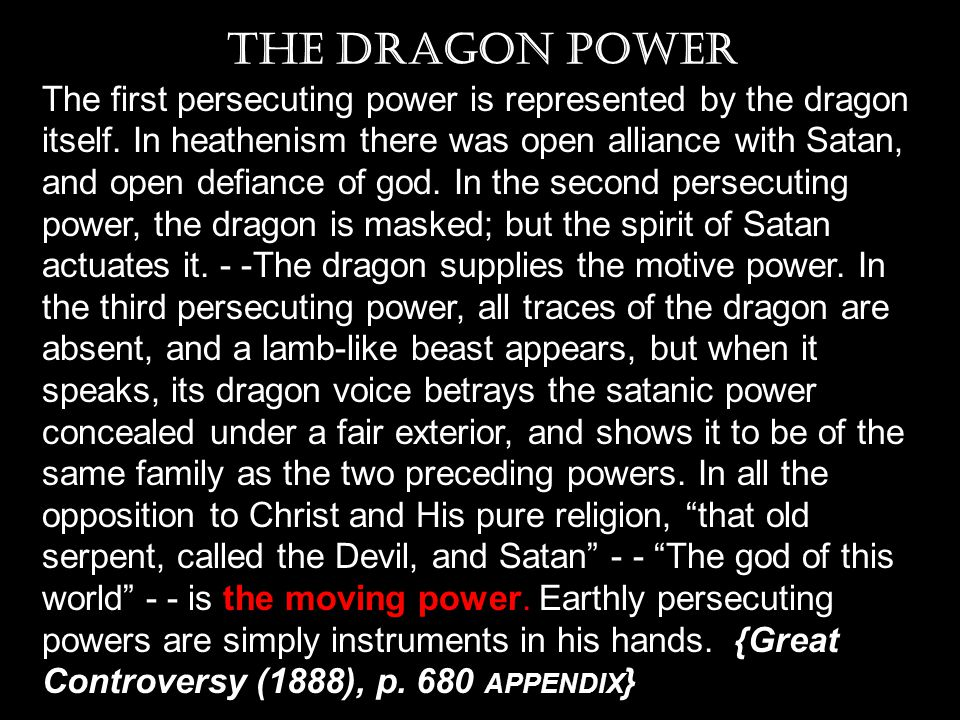 The first persecuting power is represented by the dragon itself. In heathenism there was open alliance with Satan, and open defiance of god. In the se