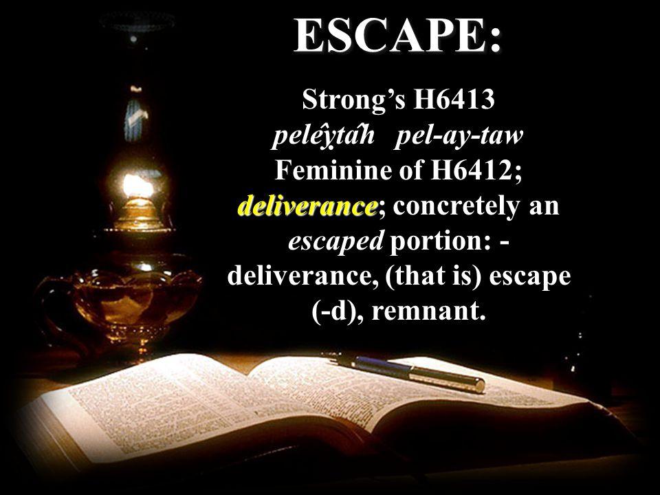 ESCAPE:ESCAPE: Strongs H6413 pele ̂ yṭa ̂ h pel-ay-taw Feminine of H6412; deliverance; concretely an escaped portion: - deliverance, (that is) escape (-d), remnant.