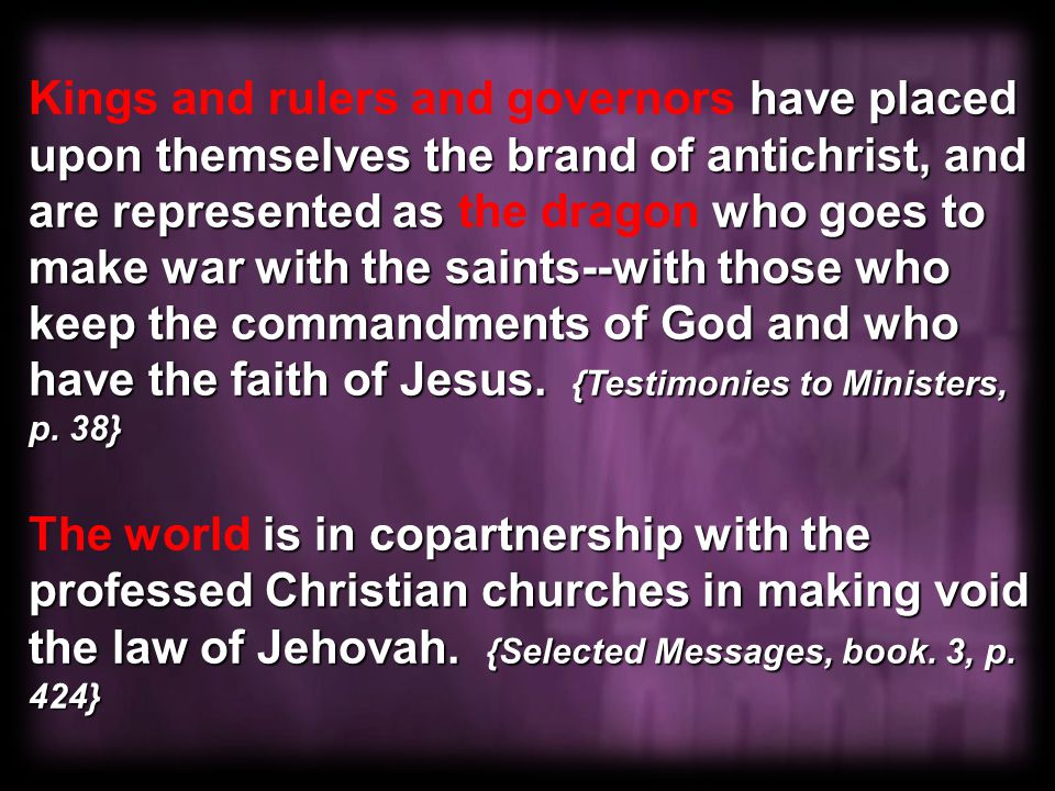 have placed upon themselves the brand of antichrist, and are represented as who goes to make war with the saints--with those who keep the commandments of God and who have the faith of Jesus.