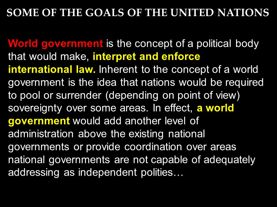 World government is the concept of a political body that would make, interpret and enforce international law.