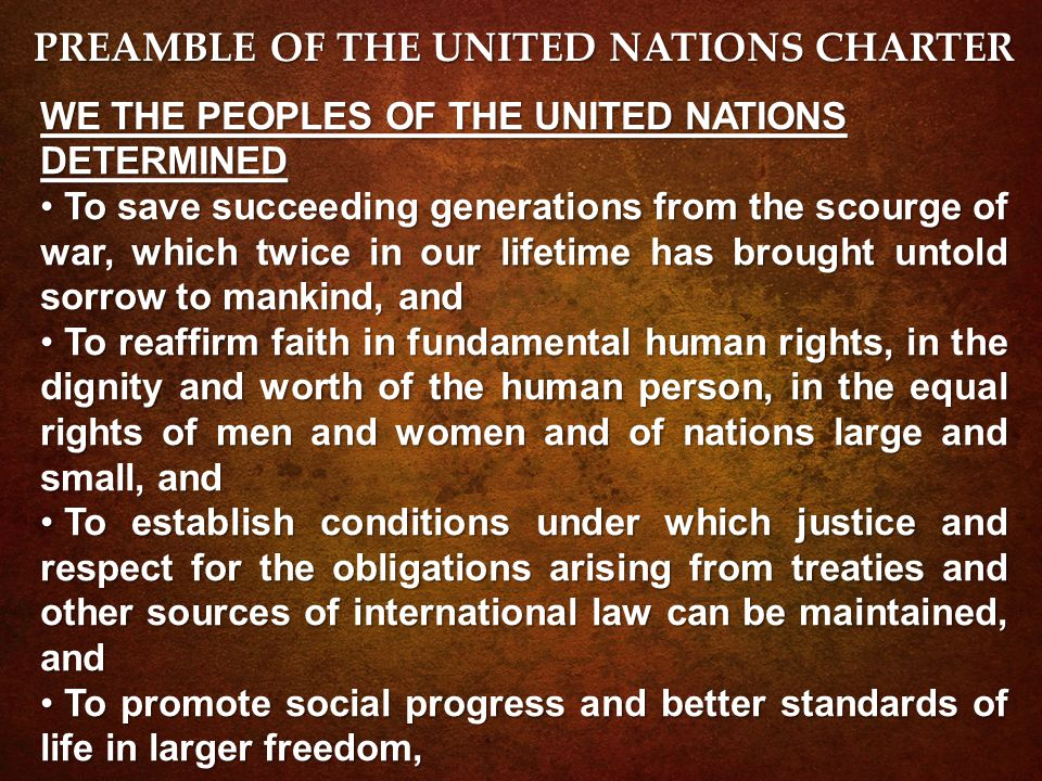 WE THE PEOPLES OF THE UNITED NATIONS DETERMINED To save succeeding generations from the scourge of war, which twice in our lifetime has brought untold sorrow to mankind, and To save succeeding generations from the scourge of war, which twice in our lifetime has brought untold sorrow to mankind, and To reaffirm faith in fundamental human rights, in the dignity and worth of the human person, in the equal rights of men and women and of nations large and small, and To reaffirm faith in fundamental human rights, in the dignity and worth of the human person, in the equal rights of men and women and of nations large and small, and To establish conditions under which justice and respect for the obligations arising from treaties and other sources of international law can be maintained, and To establish conditions under which justice and respect for the obligations arising from treaties and other sources of international law can be maintained, and To promote social progress and better standards of life in larger freedom, To promote social progress and better standards of life in larger freedom,