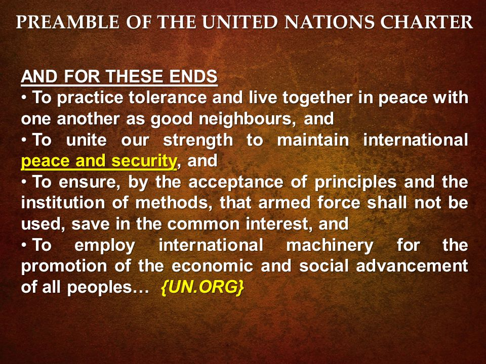 AND FOR THESE ENDS To practice tolerance and live together in peace with one another as good neighbours, and To practice tolerance and live together in peace with one another as good neighbours, and To unite our strength to maintain international peace and security, and To unite our strength to maintain international peace and security, and To ensure, by the acceptance of principles and the institution of methods, that armed force shall not be used, save in the common interest, and To ensure, by the acceptance of principles and the institution of methods, that armed force shall not be used, save in the common interest, and To employ international machinery for the promotion of the economic and social advancement of all peoples… {UN.ORG} To employ international machinery for the promotion of the economic and social advancement of all peoples… {UN.ORG} PREAMBLE OF THE UNITED NATIONS CHARTER