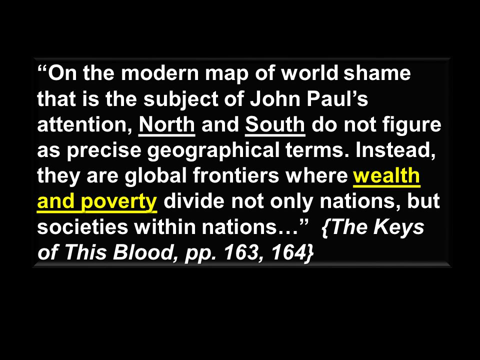 On the modern map of world shame that is the subject of John Pauls attention, North and South do not figure as precise geographical terms.