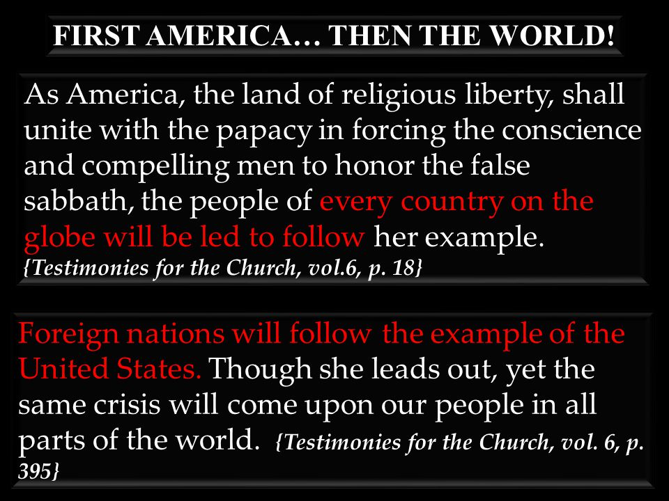 As America, the land of religious liberty, shall unite with the papacy in forcing the conscience and compelling men to honor the false sabbath, the people of every country on the globe will be led to follow her example.