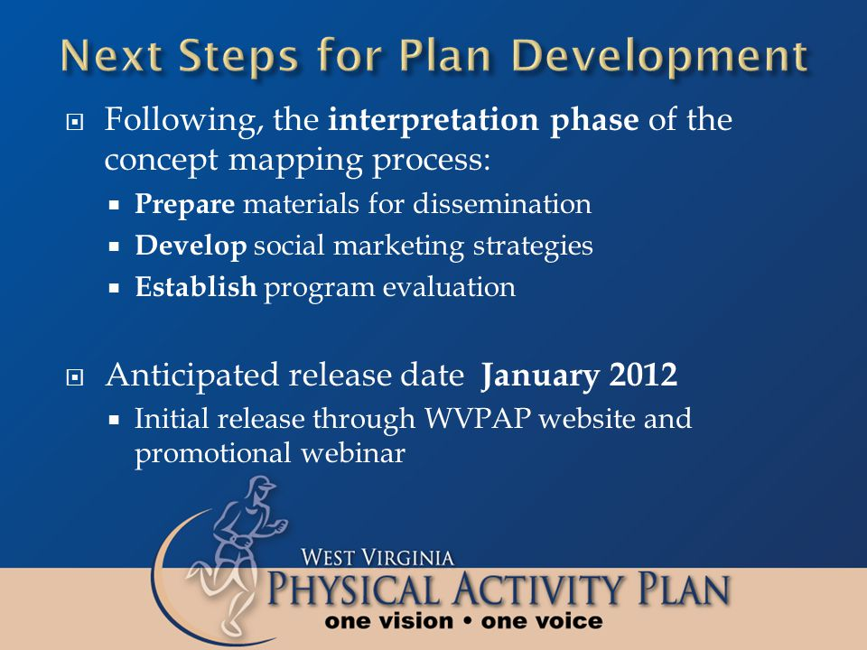 Following, the interpretation phase of the concept mapping process: Prepare materials for dissemination Develop social marketing strategies Establish program evaluation Anticipated release date January 2012 Initial release through WVPAP website and promotional webinar