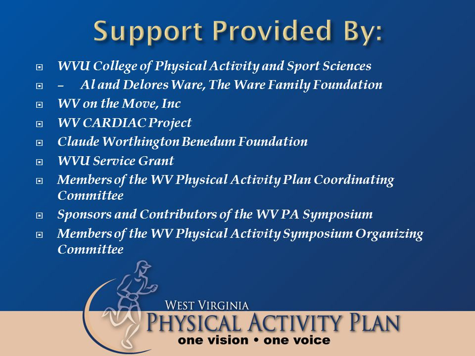 WVU College of Physical Activity and Sport Sciences – Al and Delores Ware, The Ware Family Foundation WV on the Move, Inc WV CARDIAC Project Claude Worthington Benedum Foundation WVU Service Grant Members of the WV Physical Activity Plan Coordinating Committee Sponsors and Contributors of the WV PA Symposium Members of the WV Physical Activity Symposium Organizing Committee