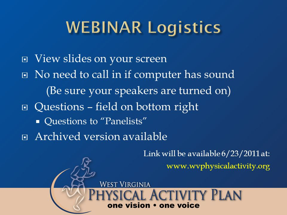View slides on your screen No need to call in if computer has sound (Be sure your speakers are turned on) Questions – field on bottom right Questions to Panelists Archived version available Link will be available 6/23/2011 at: www.wvphysicalactivity.org
