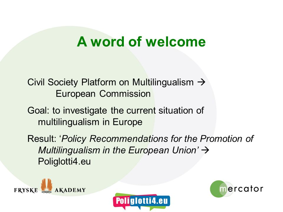 A word of welcome Civil Society Platform on Multilingualism European Commission Goal: to investigate the current situation of multilingualism in Europe Result: Policy Recommendations for the Promotion of Multilingualism in the European Union Poliglotti4.eu
