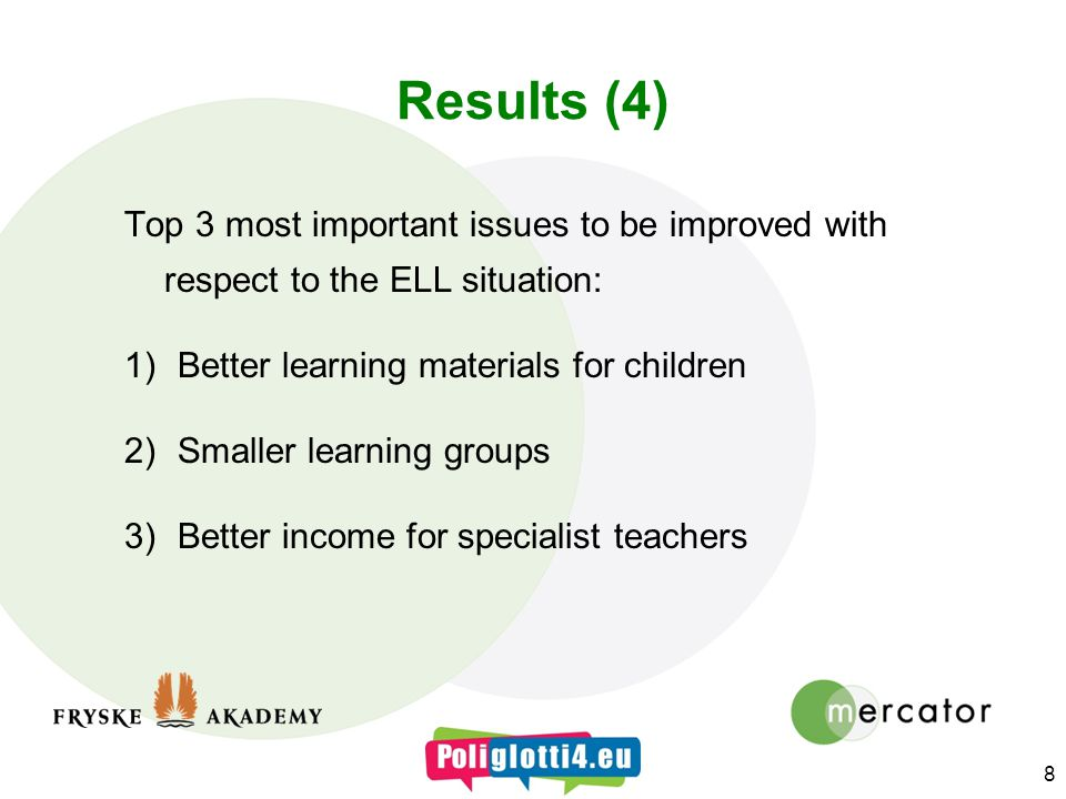Results (4) Top 3 most important issues to be improved with respect to the ELL situation: 1)Better learning materials for children 2)Smaller learning groups 3)Better income for specialist teachers 8