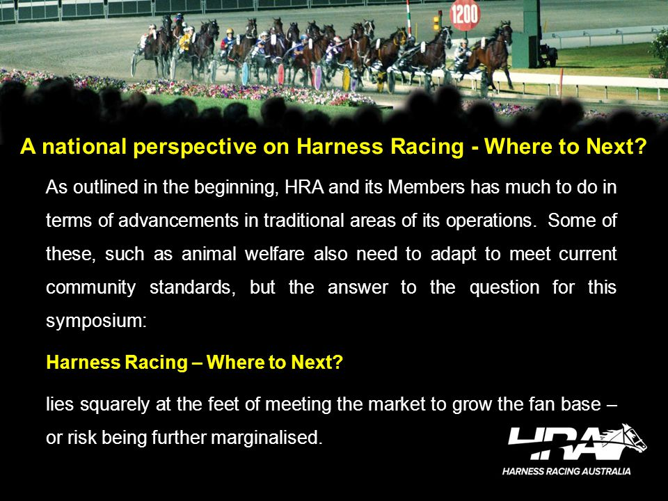 A national perspective on Harness Racing - Where to Next? As outlined in the beginning, HRA and its Members has much to do in terms of advancements in