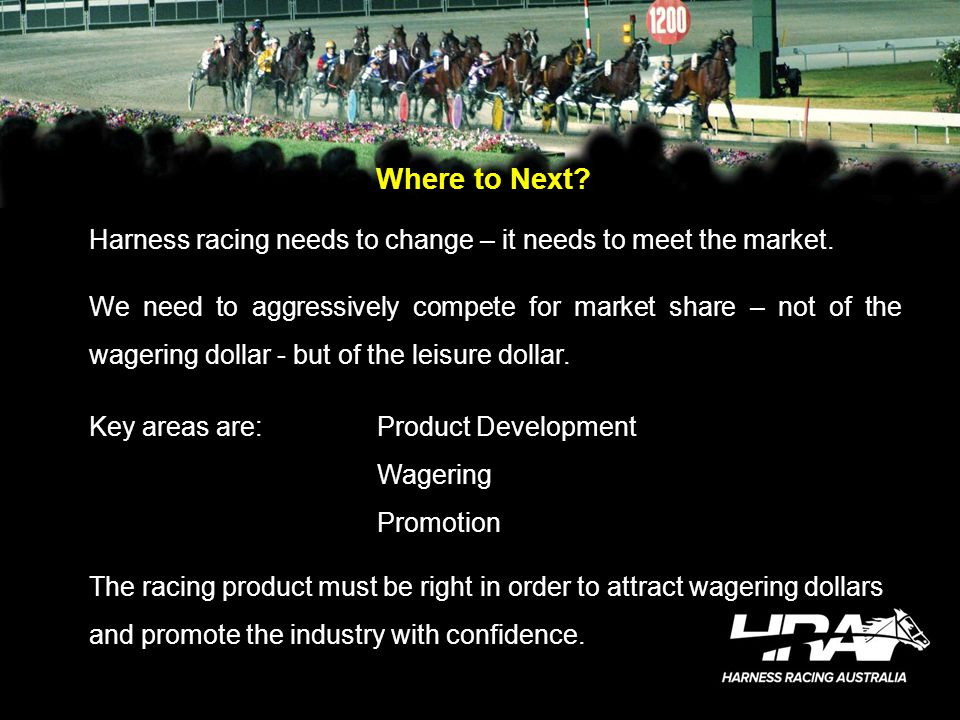 Where to Next? Harness racing needs to change – it needs to meet the market. We need to aggressively compete for market share – not of the wagering do
