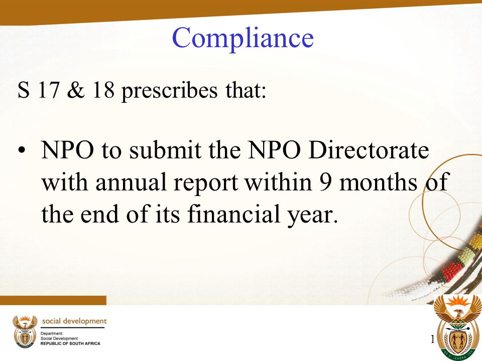 11 Compliance S 17 & 18 prescribes that: NPO to submit the NPO Directorate with annual report within 9 months of the end of its financial year.