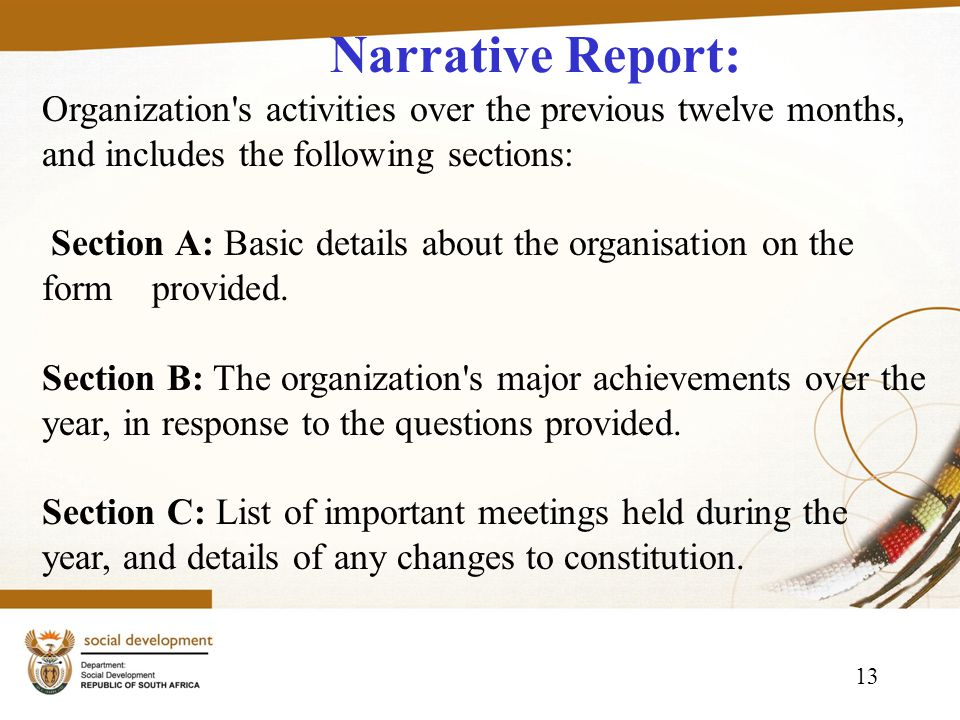 13 Narrative Report: Organization s activities over the previous twelve months, and includes the following sections: Section A: Basic details about the organisation on the form provided.